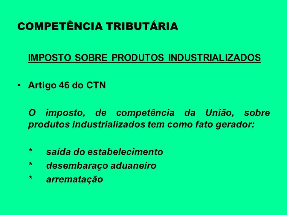 COMPETÊNCIA TRIBUTÁRIA IMPOSTO SOBRE PRODUTOS INDUSTRIALIZADOS Artigo 46 do CTN O imposto, de competência da União, sobre produtos industrializados te