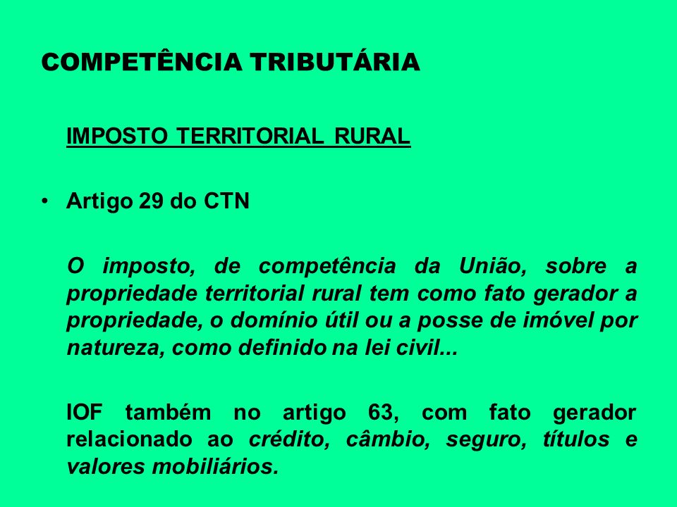 COMPETÊNCIA TRIBUTÁRIA IMPOSTO TERRITORIAL RURAL Artigo 29 do CTN O imposto, de competência da União, sobre a propriedade territorial rural tem como f