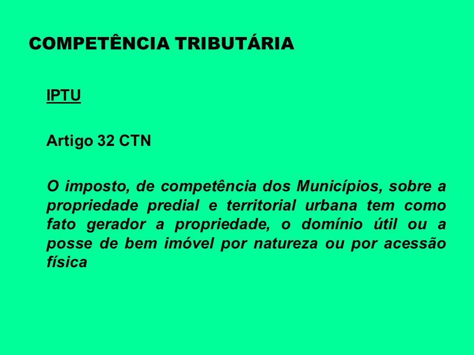 COMPETÊNCIA TRIBUTÁRIA IPTU Artigo 32 CTN O imposto, de competência dos Municípios, sobre a propriedade predial e territorial urbana tem como fato ger