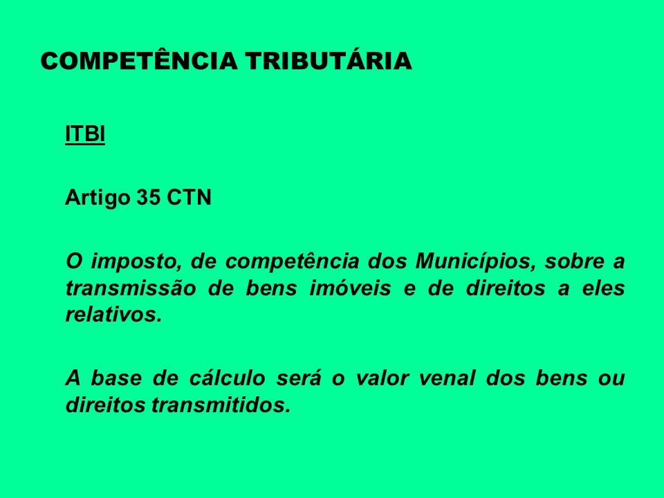 COMPETÊNCIA TRIBUTÁRIA ITBI Artigo 35 CTN O imposto, de competência dos Municípios, sobre a transmissão de bens imóveis e de direitos a eles relativos