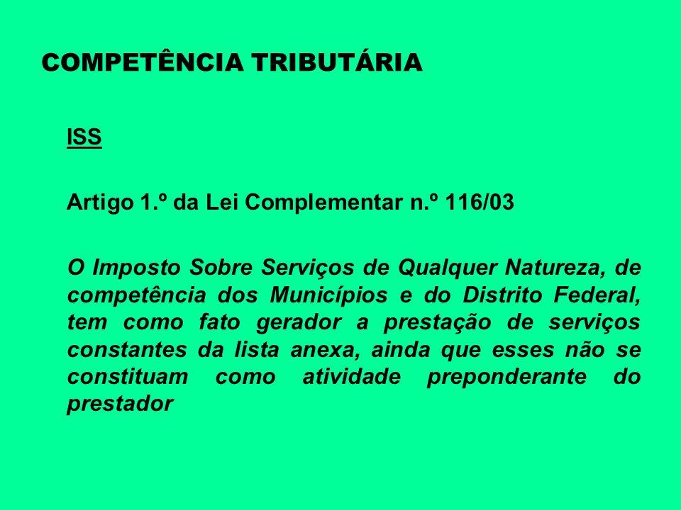 COMPETÊNCIA TRIBUTÁRIA ISS Artigo 1.º da Lei Complementar n.º 116/03 O Imposto Sobre Serviços de Qualquer Natureza, de competência dos Municípios e do