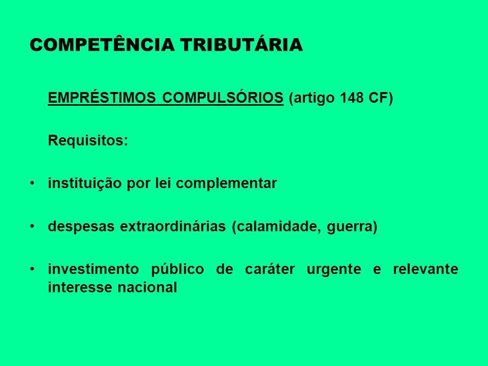 COMPETÊNCIA TRIBUTÁRIA EMPRÉSTIMOS COMPULSÓRIOS (artigo 148 CF) Requisitos: instituição por lei complementar despesas extraordinárias (calamidade, gue