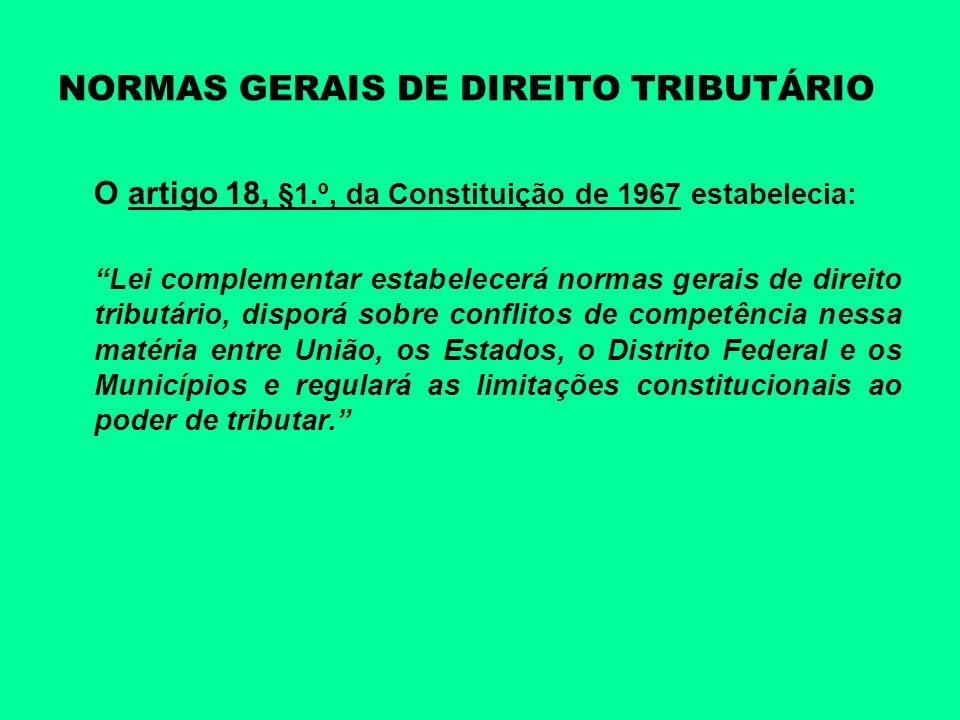 NORMAS GERAIS DE DIREITO TRIBUTÁRIO O artigo 18, §1.º, da Constituição de 1967 estabelecia: Lei complementar estabelecerá normas gerais de direito tri