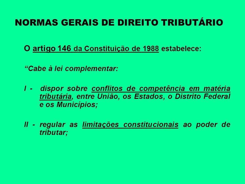 NORMAS GERAIS DE DIREITO TRIBUTÁRIO O artigo 146 da Constituição de 1988 estabelece: Cabe à lei complementar: III - estabelecer normas gerais em matéria de legislação tributária, especialmente sobre: (a)definição de tributos e de suas espécies, bem como, em relação aos impostos discriminados nesta Constituição, a dos respectivos fatos geradores, bases de cálculo e contribuintes; (b)obrigação, lançamento, crédito, prescrição e decadência tributários;