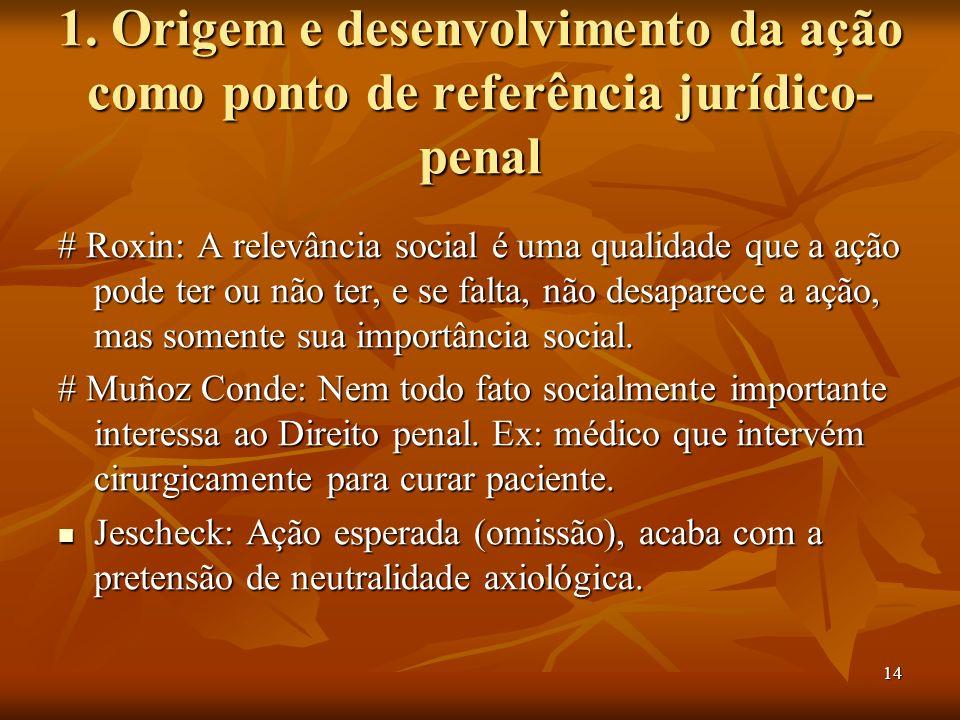 14 1. Origem e desenvolvimento da ação como ponto de referência jurídico- penal # Roxin: A relevância social é uma qualidade que a ação pode ter ou nã