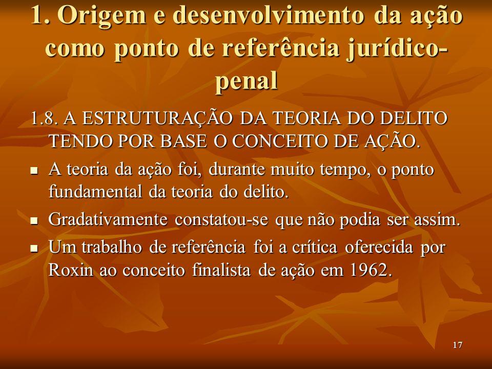 17 1. Origem e desenvolvimento da ação como ponto de referência jurídico- penal 1.8. A ESTRUTURAÇÃO DA TEORIA DO DELITO TENDO POR BASE O CONCEITO DE A