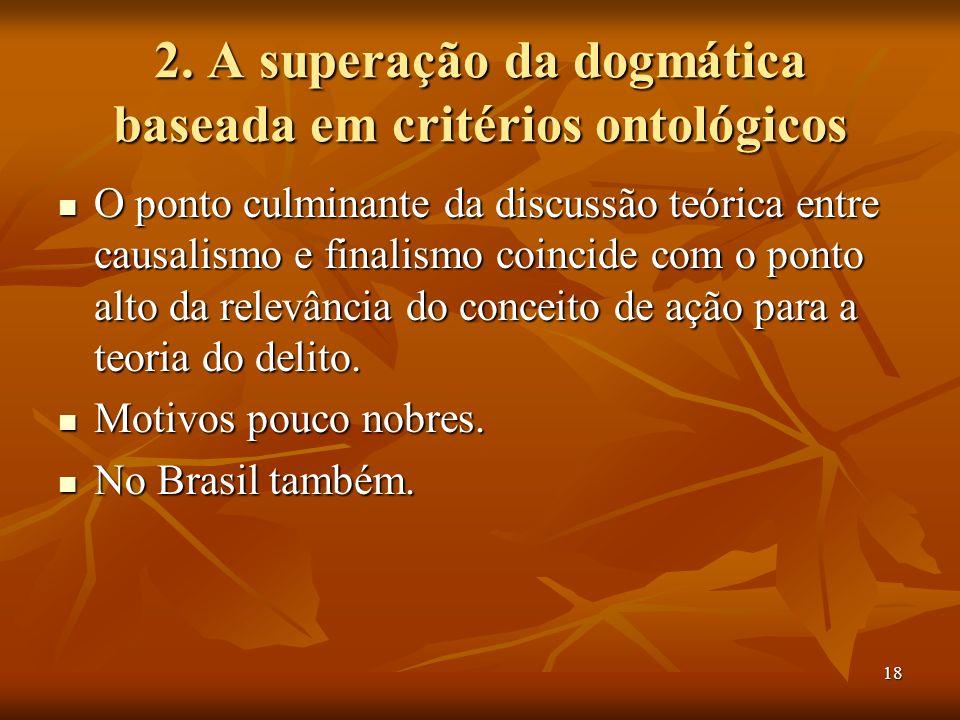 18 2. A superação da dogmática baseada em critérios ontológicos O ponto culminante da discussão teórica entre causalismo e finalismo coincide com o po
