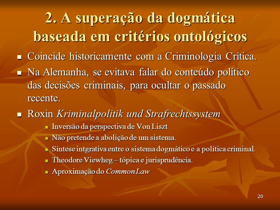 20 2. A superação da dogmática baseada em critérios ontológicos Coincide historicamente com a Criminologia Crítica. Coincide historicamente com a Crim