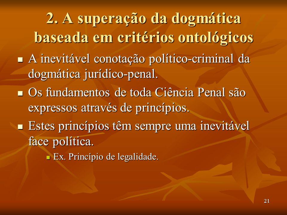 21 2. A superação da dogmática baseada em critérios ontológicos A inevitável conotação político-criminal da dogmática jurídico-penal. A inevitável con