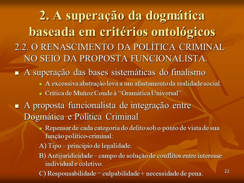 22 2. A superação da dogmática baseada em critérios ontológicos 2.2. O RENASCIMENTO DA POLÍTICA CRIMINAL NO SEIO DA PROPOSTA FUNCIONALISTA. A superaçã