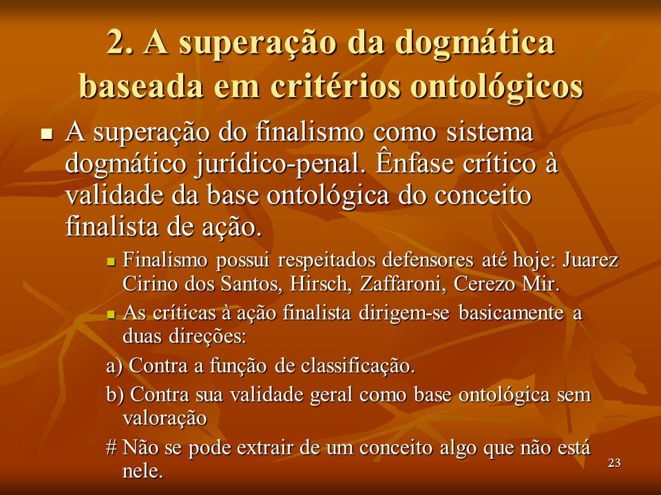 23 2. A superação da dogmática baseada em critérios ontológicos A superação do finalismo como sistema dogmático jurídico-penal. Ênfase crítico à valid
