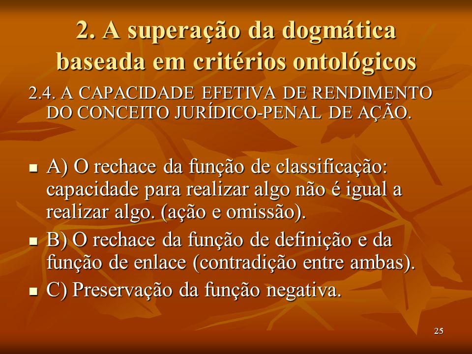 25 2. A superação da dogmática baseada em critérios ontológicos 2.4. A CAPACIDADE EFETIVA DE RENDIMENTO DO CONCEITO JURÍDICO-PENAL DE AÇÃO. A) O recha