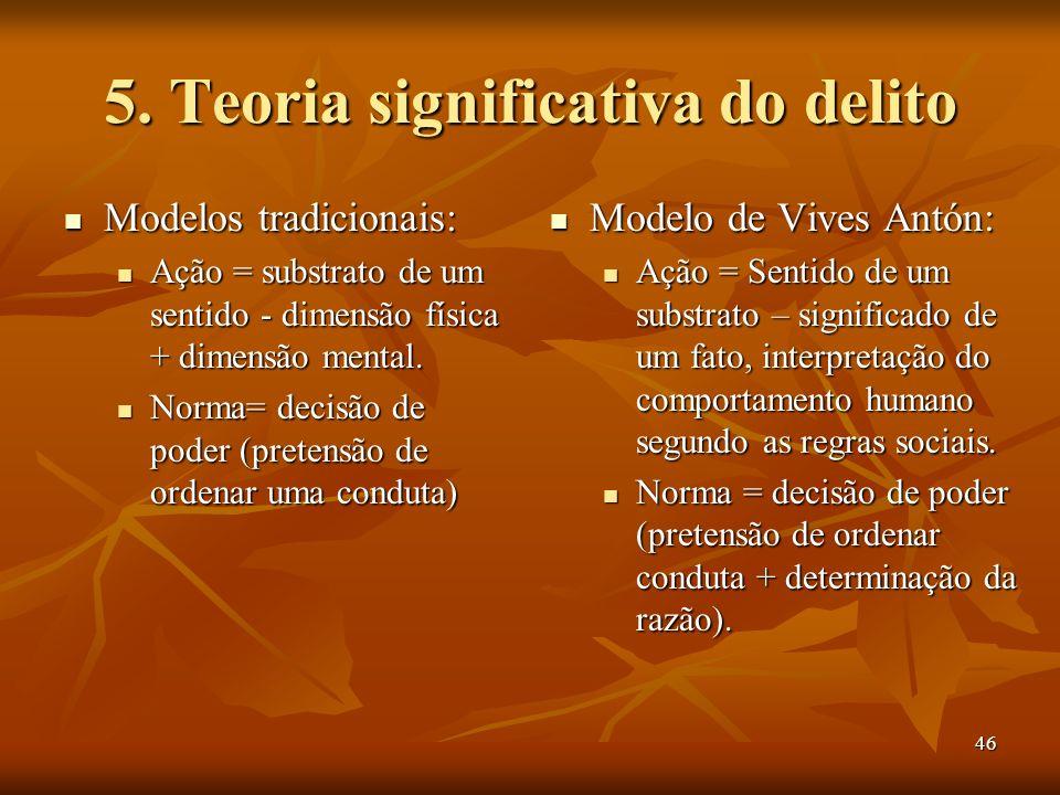46 5. Teoria significativa do delito Modelos tradicionais: Modelos tradicionais: Ação = substrato de um sentido - dimensão física + dimensão mental. A