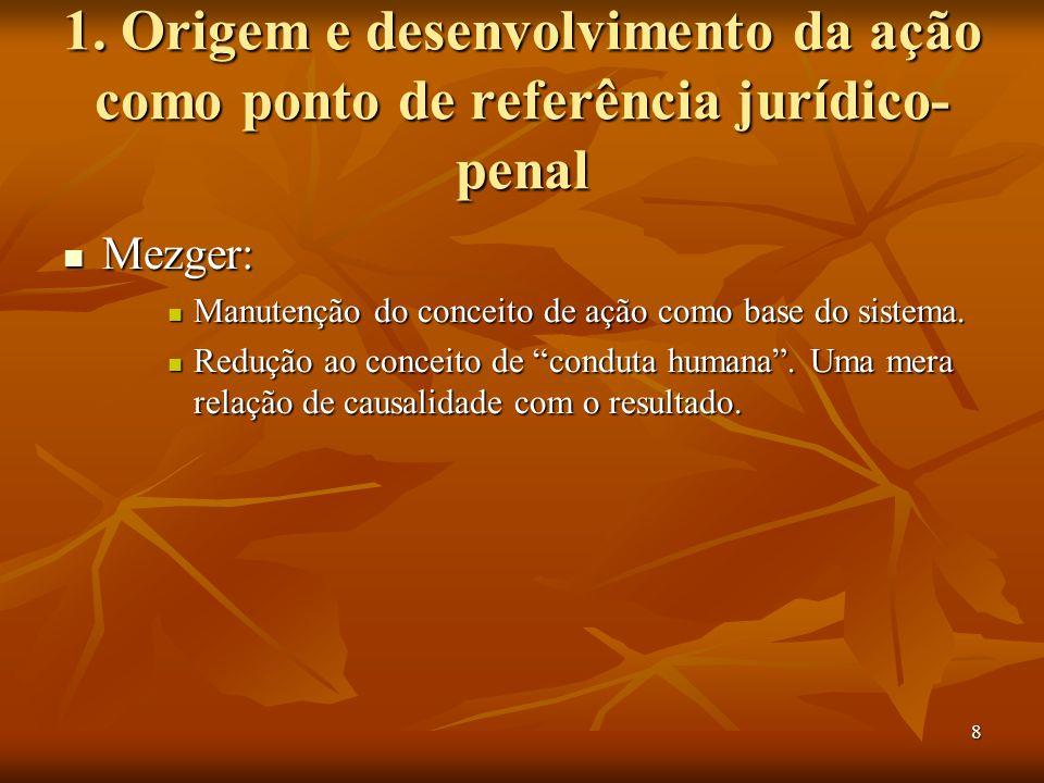 8 1. Origem e desenvolvimento da ação como ponto de referência jurídico- penal Mezger: Mezger: Manutenção do conceito de ação como base do sistema. Ma