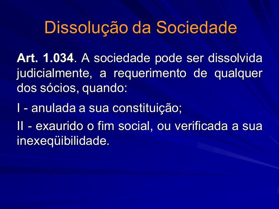 Dissolução da Sociedade Art. 1.034. A sociedade pode ser dissolvida judicialmente, a requerimento de qualquer dos sócios, quando: I - anulada a sua co