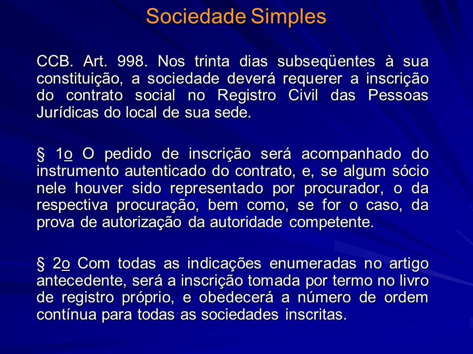 Sociedade Simples CCB. Art. 998. Nos trinta dias subseqüentes à sua constituição, a sociedade deverá requerer a inscrição do contrato social no Regist