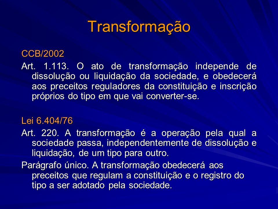 Transformação CCB/2002 Art. 1.113. O ato de transformação independe de dissolução ou liquidação da sociedade, e obedecerá aos preceitos reguladores da