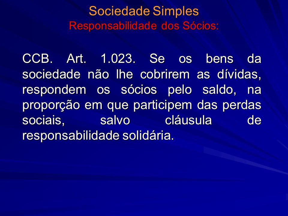 Sociedade Simples Responsabilidade dos Sócios: CCB. Art. 1.023. Se os bens da sociedade não lhe cobrirem as dívidas, respondem os sócios pelo saldo, n