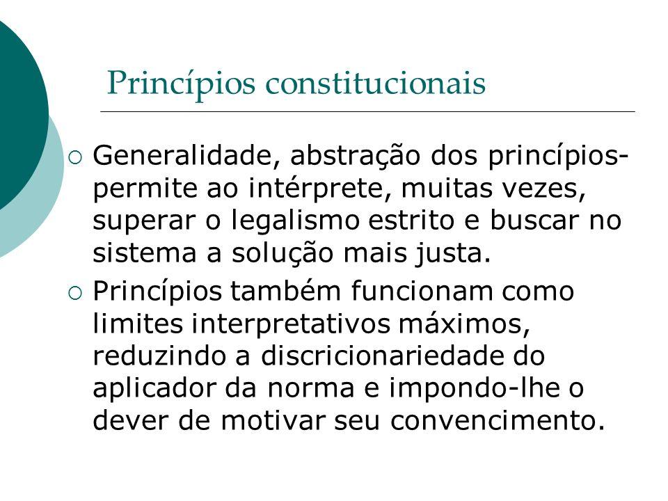 Princípios constitucionais Generalidade, abstração dos princípios- permite ao intérprete, muitas vezes, superar o legalismo estrito e buscar no sistem