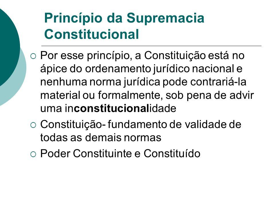 Princípio da Supremacia Constitucional Por esse princípio, a Constituição está no ápice do ordenamento jurídico nacional e nenhuma norma jurídica pode