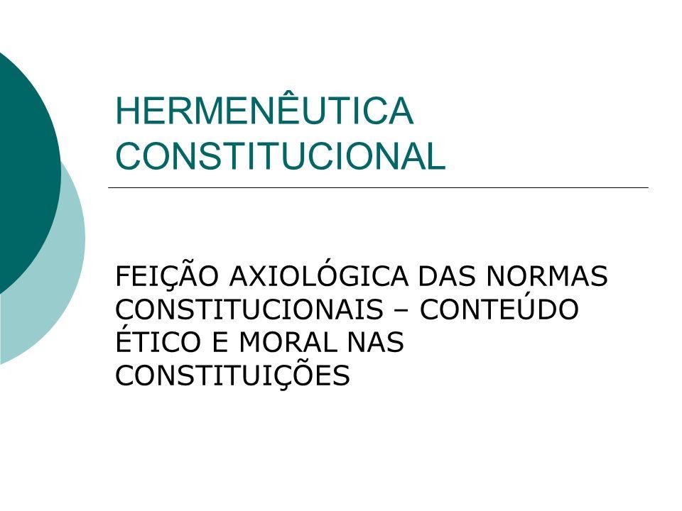HERMENÊUTICA CONSTITUCIONAL FEIÇÃO AXIOLÓGICA DAS NORMAS CONSTITUCIONAIS – CONTEÚDO ÉTICO E MORAL NAS CONSTITUIÇÕES