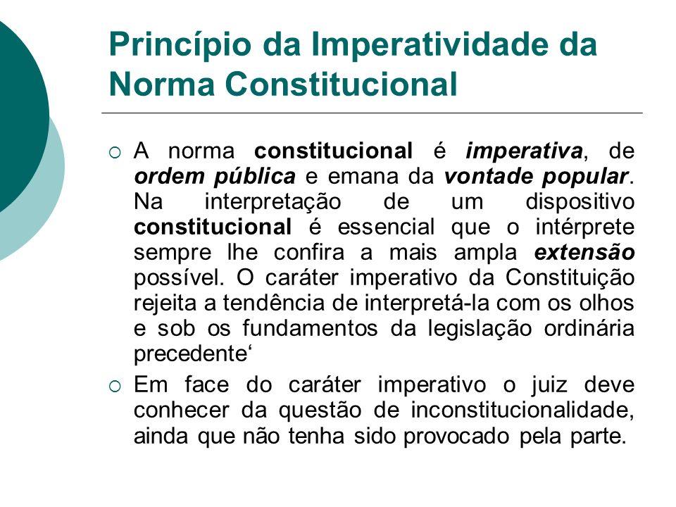 Princípio da Imperatividade da Norma Constitucional A norma constitucional é imperativa, de ordem pública e emana da vontade popular. Na interpretação