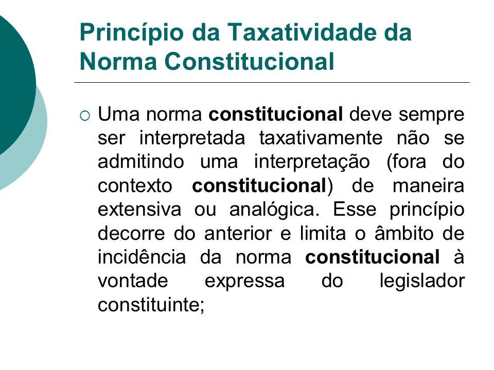 Princípio da Taxatividade da Norma Constitucional Uma norma constitucional deve sempre ser interpretada taxativamente não se admitindo uma interpretaç