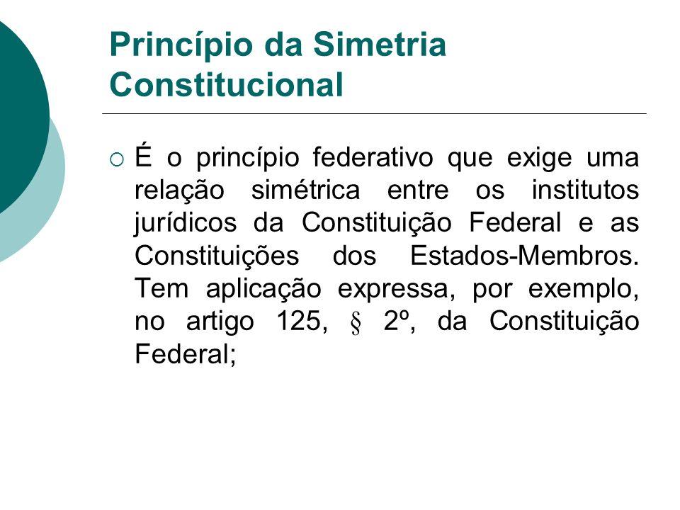 Princípio da Simetria Constitucional É o princípio federativo que exige uma relação simétrica entre os institutos jurídicos da Constituição Federal e