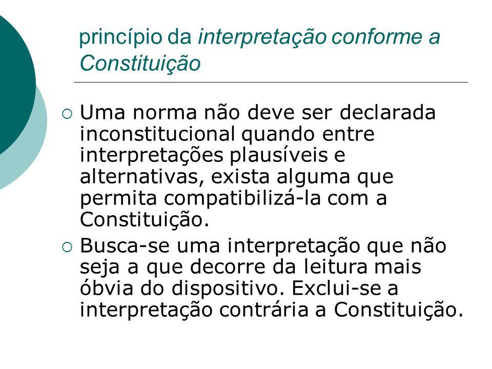 princípio da interpretação conforme a Constituição Uma norma não deve ser declarada inconstitucional quando entre interpretações plausíveis e alternat