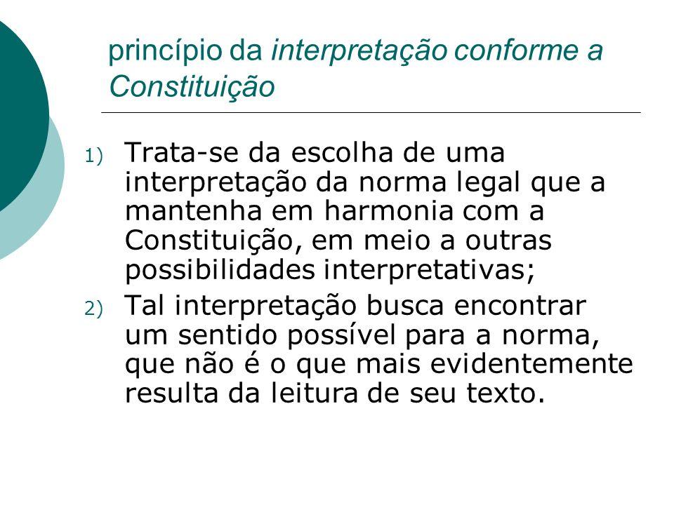 princípio da interpretação conforme a Constituição 1) Trata-se da escolha de uma interpretação da norma legal que a mantenha em harmonia com a Constit