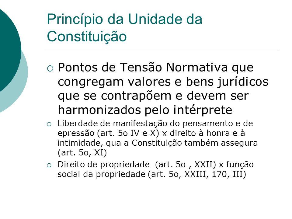 Princípio da Unidade da Constituição Pontos de Tensão Normativa que congregam valores e bens jurídicos que se contrapõem e devem ser harmonizados pelo