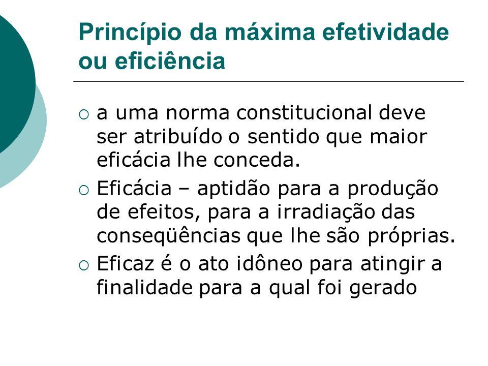 Princípio da máxima efetividade ou eficiência a uma norma constitucional deve ser atribuído o sentido que maior eficácia lhe conceda. Eficácia – aptid