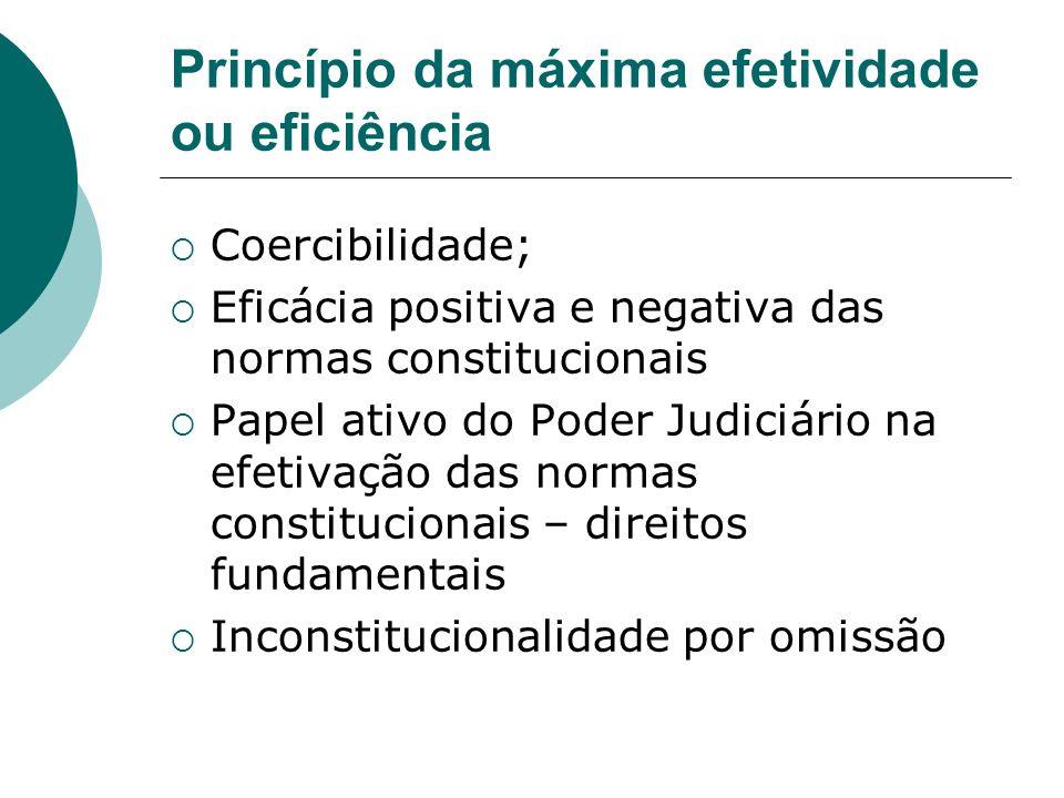 Princípio da máxima efetividade ou eficiência Coercibilidade; Eficácia positiva e negativa das normas constitucionais Papel ativo do Poder Judiciário