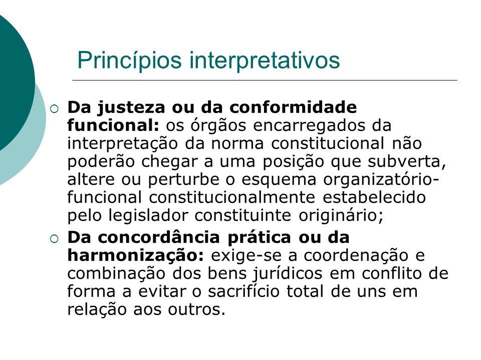 Princípios interpretativos Da justeza ou da conformidade funcional: os órgãos encarregados da interpretação da norma constitucional não poderão chegar