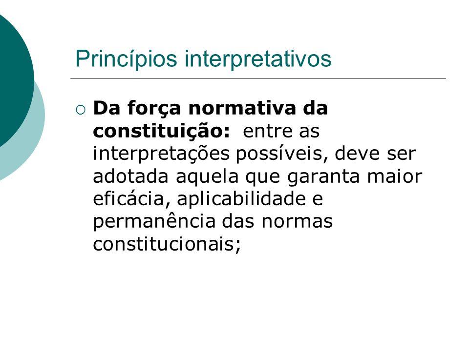 Princípios interpretativos Da força normativa da constituição: entre as interpretações possíveis, deve ser adotada aquela que garanta maior eficácia,