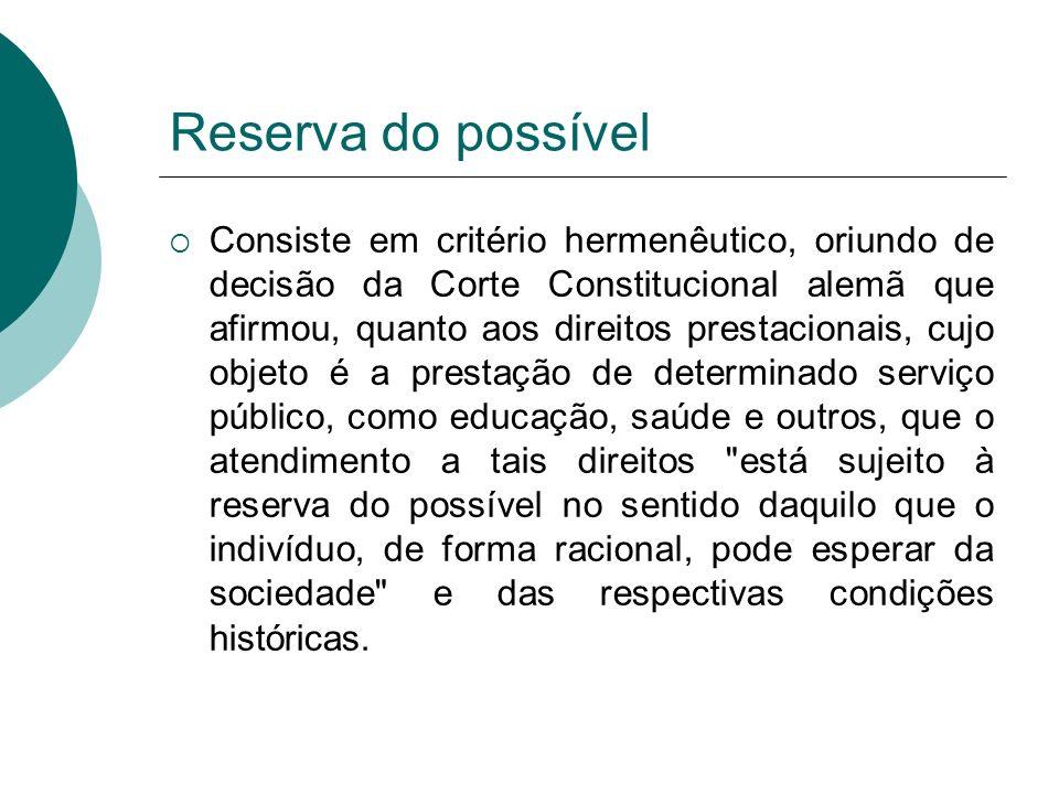 Reserva do possível Consiste em critério hermenêutico, oriundo de decisão da Corte Constitucional alemã que afirmou, quanto aos direitos prestacionais