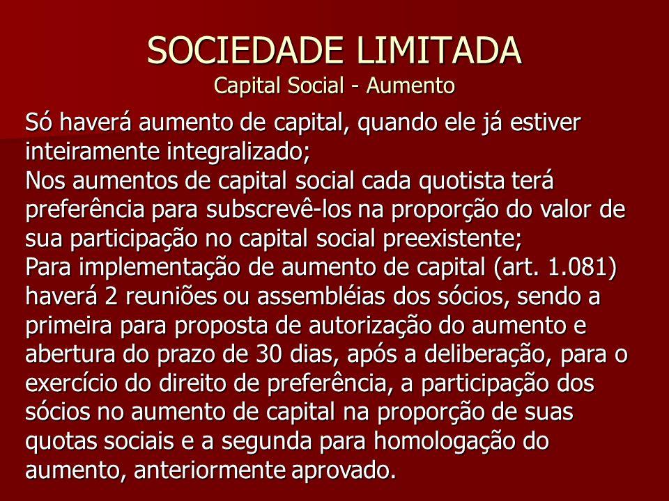 SOCIEDADE LIMITADA Capital Social - Aumento Só haverá aumento de capital, quando ele já estiver inteiramente integralizado; Nos aumentos de capital so