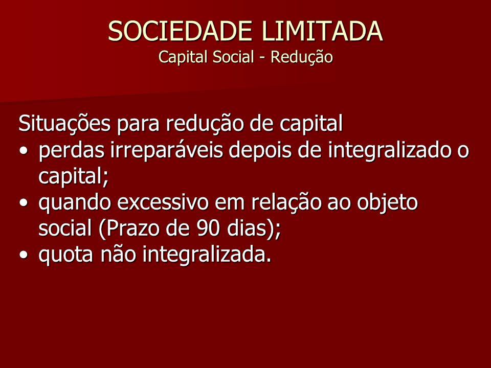 SOCIEDADE LIMITADA Capital Social - Redução Situações para redução de capital perdas irreparáveis depois de integralizado o capital;perdas irreparávei