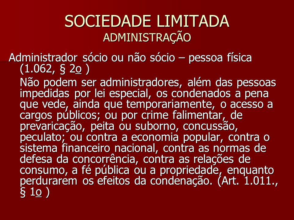 SOCIEDADE LIMITADA ADMINISTRAÇÃO Administrador sócio ou não sócio – pessoa física (1.062, § 2o ) Não podem ser administradores, além das pessoas imped