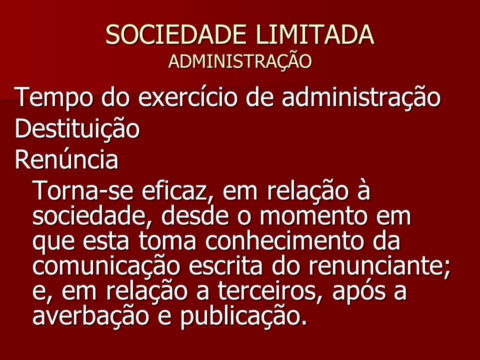 SOCIEDADE LIMITADA ADMINISTRAÇÃO Tempo do exercício de administração DestituiçãoRenúncia Torna-se eficaz, em relação à sociedade, desde o momento em q