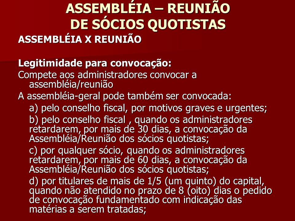 ASSEMBLÉIA – REUNIÃO DE SÓCIOS QUOTISTAS ASSEMBLÉIA X REUNIÃO Legitimidade para convocação: Compete aos administradores convocar a assembléia/reunião