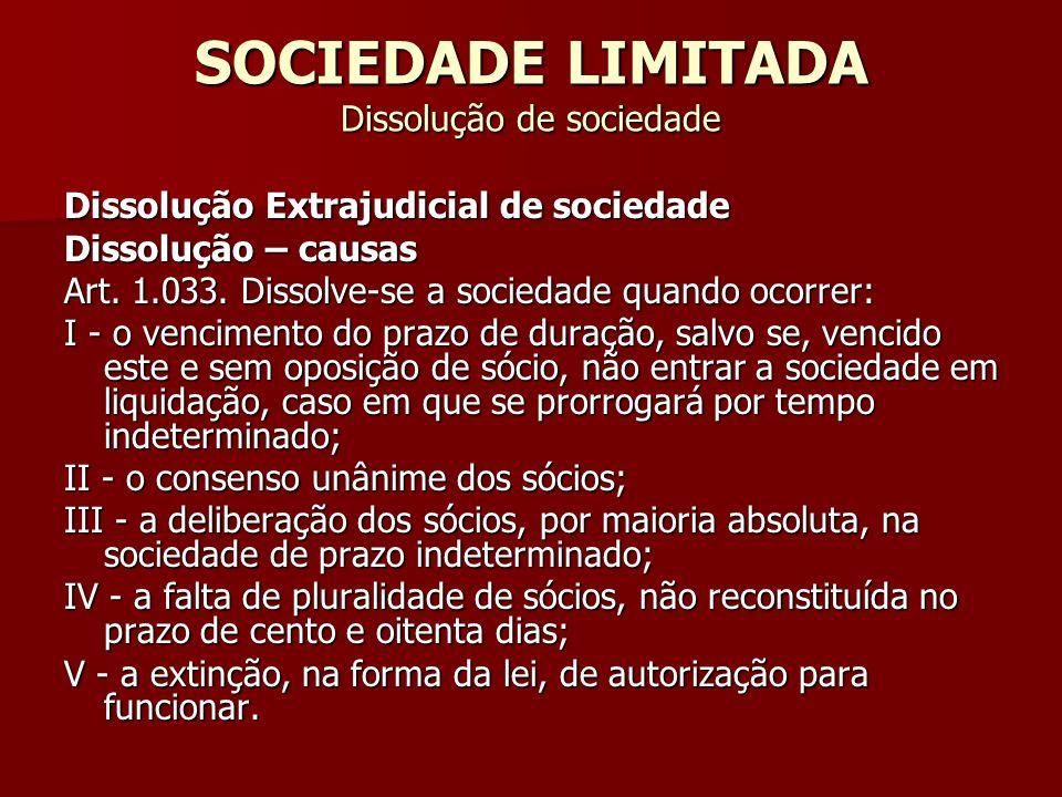 SOCIEDADE LIMITADA Dissolução de sociedade Dissolução Extrajudicial de sociedade Dissolução – causas Art. 1.033. Dissolve-se a sociedade quando ocorre