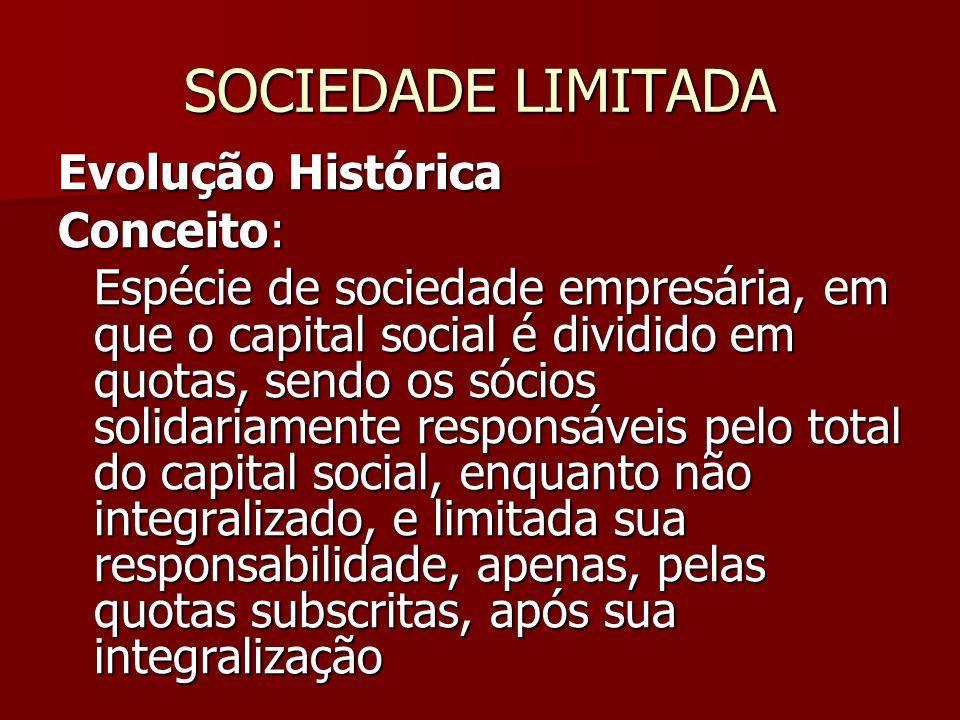 SOCIEDADE LIMITADA Evolução Histórica Conceito: Espécie de sociedade empresária, em que o capital social é dividido em quotas, sendo os sócios solidar
