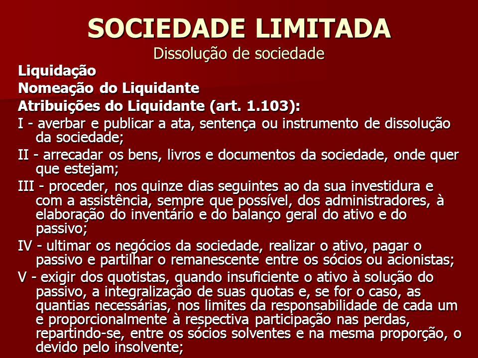 SOCIEDADE LIMITADA Dissolução de sociedade Liquidação Nomeação do Liquidante Atribuições do Liquidante (art. 1.103): I - averbar e publicar a ata, sen