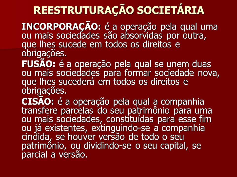 REESTRUTURAÇÃO SOCIETÁRIA INCORPORAÇÃO: é a operação pela qual uma ou mais sociedades são absorvidas por outra, que lhes sucede em todos os direitos e