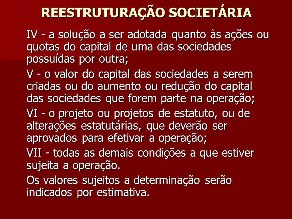 REESTRUTURAÇÃO SOCIETÁRIA IV - a solução a ser adotada quanto às ações ou quotas do capital de uma das sociedades possuídas por outra; V - o valor do