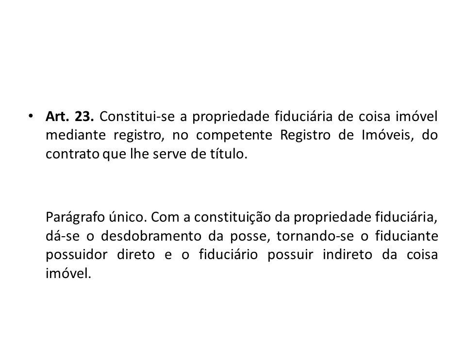 Art. 23. Constitui-se a propriedade fiduciária de coisa imóvel mediante registro, no competente Registro de Imóveis, do contrato que lhe serve de títu