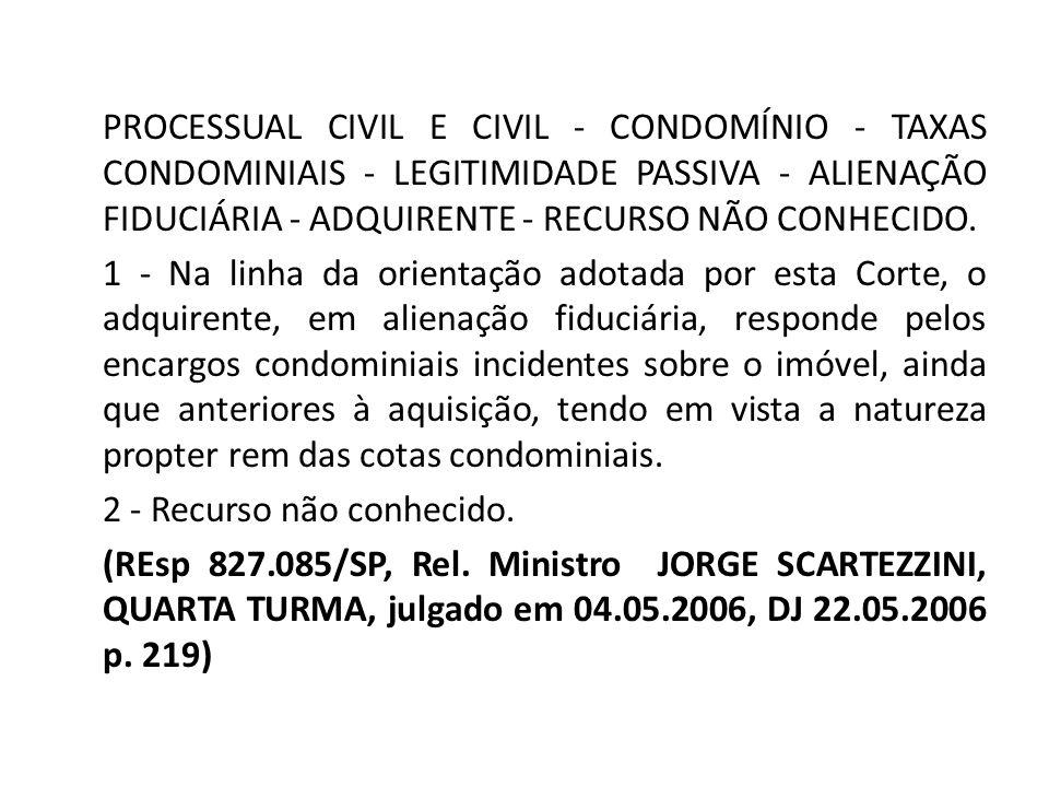 PROCESSUAL CIVIL E CIVIL - CONDOMÍNIO - TAXAS CONDOMINIAIS - LEGITIMIDADE PASSIVA - ALIENAÇÃO FIDUCIÁRIA - ADQUIRENTE - RECURSO NÃO CONHECIDO. 1 - Na