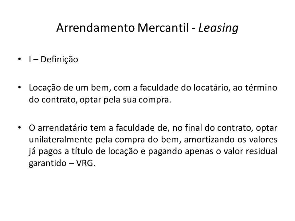 Arrendamento Mercantil - Leasing I – Definição Locação de um bem, com a faculdade do locatário, ao término do contrato, optar pela sua compra. O arren