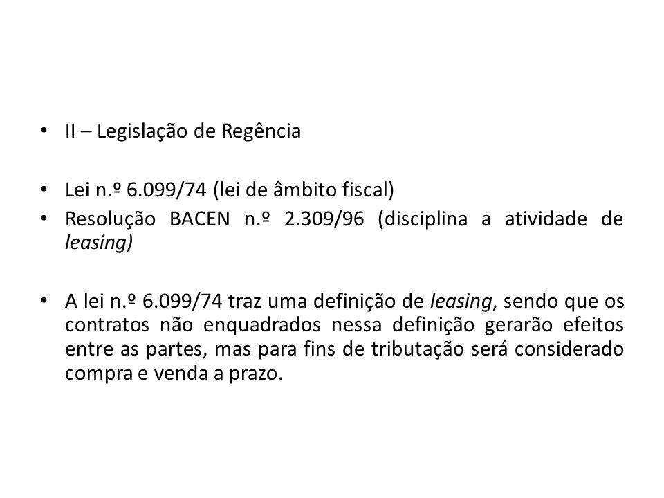 II – Legislação de Regência Lei n.º 6.099/74 (lei de âmbito fiscal) Resolução BACEN n.º 2.309/96 (disciplina a atividade de leasing) A lei n.º 6.099/7